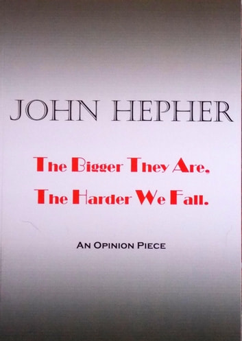 The Bigger They Are, The Harder We Fall - An Opinion Piece ebook by John Hepher