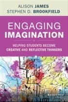 Engaging Imagination - Helping Students Become Creative and Reflective Thinkers ebook by Stephen D. Brookfield, Al James