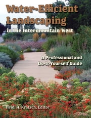 Water-Efficient Landscaping in the Intermountain West: A Step by Step Guide for Professionals and Do it Yourselfers ebook by Kratsch, Heidi