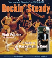 Rockin' Steady - A Guide to Basketball & Cool ebook by Walt Frazier,Ira Berkow,Bill Russell,Walter Iooss Jr.