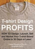 T-shirt Design Profits - How To Design, Launch, Sell and Market your T-shirt Brand Online In 30 Days or Less! ebook by Anastasia Kotis