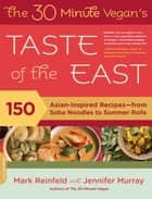 The 30-Minute Vegan's Taste of the East - 150 Asian-Inspired Recipes--from Soba Noodles to Summer Rolls ebook by Mark Reinfeld, Jennifer Murray