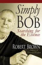 Simply Bob: Searching for the Essence ebook by Robert Brown