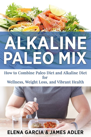 Alkaline Paleo Mix: How to Combine Paleo Diet and Alkaline Diet for Wellness, Weight Loss, and Vibrant Health - Alkaline Diet, Paleo Diet, Weight Loss, #1 ebook by James Adler,Elena Garcia