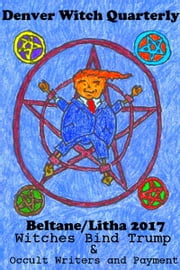 Witches Bind Trump & Occult Writers and Payment (Denver Witch Quarterly Beltane and Lithna 2017) ebook by Denver Witch Quarterly