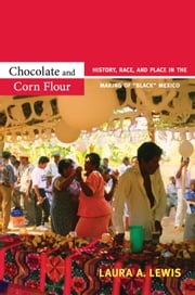 "Chocolate and Corn Flour - History, Race, and Place in the Making of ""Black"" Mexico ebook by Laura A. Lewis"