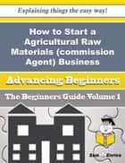 How to Start a Agricultural Raw Materials (commission Agent) Business (Beginners Guide) - How to Start a Agricultural Raw Materials (commission Agent) Business (Beginners Guide) ebook by Corrie Creamer