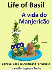 Bilingual Book in English and Portuguese: Life of Basil - A vida do Manjericão. Learn Portuguese Series ebook by Colin Hann