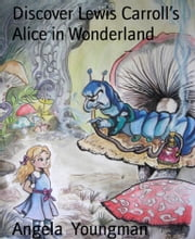 Discover Lewis Carroll's Alice in Wonderland - The writer, the stories, the places ebook by Angela Youngman
