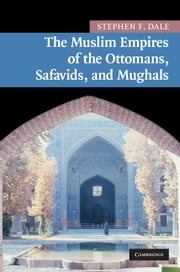 The Muslim Empires of the Ottomans, Safavids, and Mughals ebook by Stephen F. Dale