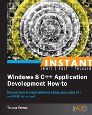 Instant Windows 8 C++ Application Development How-to ebook by Taruna Verma