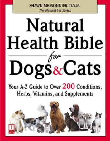 Natural Health Bible for Dogs & Cats - Your A-Z Guide to Over 200 Conditions, Herbs, Vitamins, and Supplements ebook by Shawn Messonnier, D.V.M.