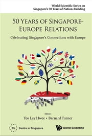 50 Years of Singapore-Europe Relations - Celebrating Singapore's Connections with Europe ebook by Lay Hwee Yeo,Barnard Turner