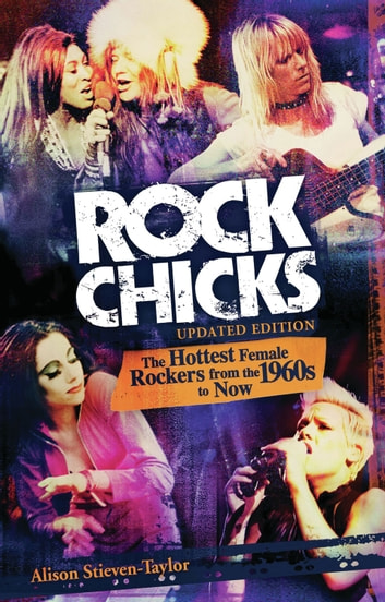 Rock Chicks: The Hottest Female Rockers from the 1960s to Now - The Hottest Female Rockers from the 1960s to Now ebook by Alison Stieven-Taylor