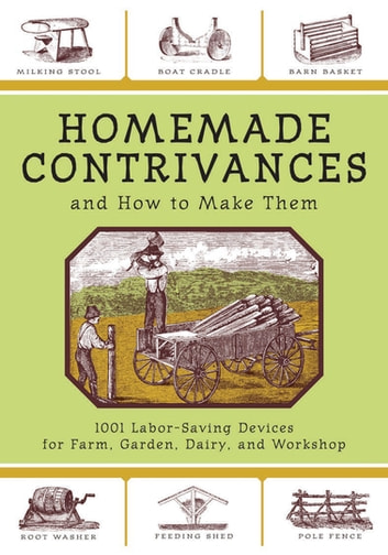 Homemade Contrivances - 1001 Labor-Saving Devices for Farm, Garden, Diary, and Workshop ebook by