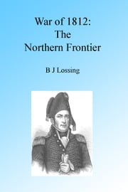 War of 1812: The Northern Frontier, Illustrated. ebook by B J Lossing