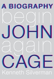 Begin Again - A Biography of John Cage ebook by Kenneth Silverman