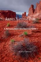 Arches National Park: A Photographer's Site Shooting Guide I ebook by Jerry Patterson