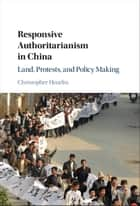 Responsive Authoritarianism in China - Land, Protests, and Policy Making ebook by Christopher Heurlin