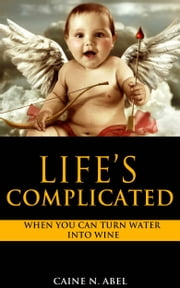 Life's Complicated... When You Can Turn Water into Wine ebook by Caine N. Abel