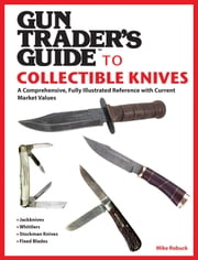 Gun Trader's Guide to Collectible Knives - A Comprehensive, Fully Illustrated Reference with Current Market Values ebook by Mike Robuck