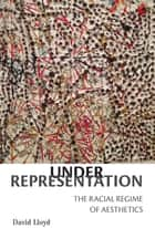 Under Representation - The Racial Regime of Aesthetics ebook by David Lloyd