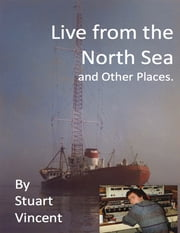 Live from the North Sea and Other Places ebook by Stuart Vincent