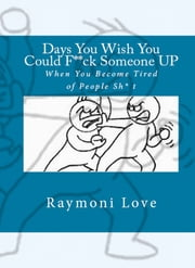 Days You Wish You Could F**ck Someone UP: When You Become Tired of People Sh* t ebook by Raymond Sturgis