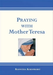 Praying with Mother Teresa ebook by edited by Roswitha Kornprobst; Translated by the School Sisters of Notre Dame