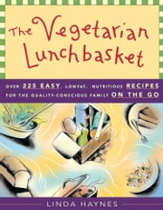 The Vegetarian Lunchbasket - Over 225 Easy, Low-Fat, Nutritious Recipes for the Quality-Conscious Family on the Go ebook by Linda Haynes