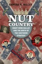 Nut Country - Right-Wing Dallas and the Birth of the Southern Strategy ebook by Edward H. Miller
