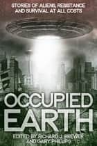 Occupied Earth - Stories of Aliens, Resistance and Survival at all Costs ebook by Gary Phillips, Richard Brewer