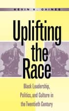 Uplifting the Race ebook by Kevin K. Gaines