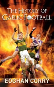 The History of Gaelic Football: The Definitive History of Gaelic Football from 1873 ebook by Eoghan Corry