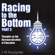 Racing to the Bottom Part 3: Thoughts on the Bureaucratization of Education audiobook by J.-M. Kuczynski