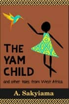 The Yam Child and Other Tales From West Africa ebook by A. Sakyiama