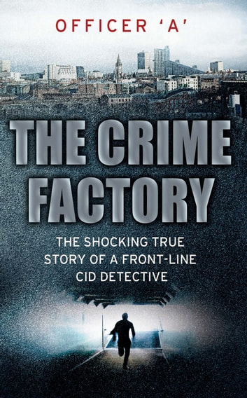 The Crime Factory - The Shocking True Story of a Front-Line CID Detective ebook by Officer 'A'