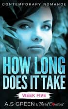 How Long Does It Take - Week Five (Contemporary Romance) ebook by Third Cousins, A.S Green