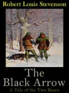 The Black Arrow: A Tale of the Two Roses ebook by Robert Louis Stevenson