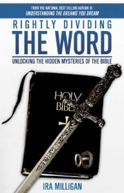 Rightly Dividing the Word: Unlocking the Hidden Mysteries of the Bible ebook by Ira Milligan