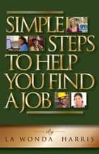 Simple Steps To Help You Find A Job ebook by La Wonda Harris