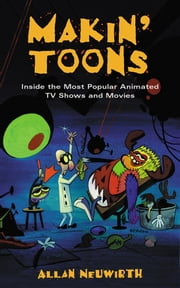 Makin' Toons - Inside the Most Popular Animated TV Shows and Movies ebook by Allan Neuwirth