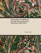 Pavane Pour Une Infante D Funte by Maurice Ravel for Solo Piano (1899) M.19 eBook by Maurice Ravel