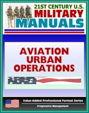 21st Century U.S. Military Manuals: Multiservice Procedures for Aviation Urban Operations (FM 3-06.1) Fixed and Rotary Wing Aviation (Value-Added Professional Format Series) ebook by Progressive Management