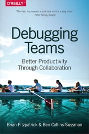 Debugging Teams - Better Productivity through Collaboration ebook by Brian W. Fitzpatrick,Ben Collins-Sussman