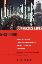Confucius Lives Next Door - What Living in the East Teaches Us About Living in the West ebook by T.R. Reid