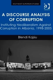 A Discourse Analysis of Corruption - Instituting Neoliberalism Against Corruption in Albania, 1998-2005 ebook by Dr Blendi Kajsiu