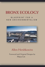 Bronx Ecology - Blueprint for a New Environmentalism ebook by Allen Hershkowitz,Maya Lin