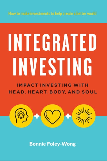 Integrated Investing - Impact Investing with Head, Heart, Body, and Soul ebook by Bonnie Foley-Wong