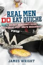 Real Men DO Eat Quiche - A Hockey Heathen's Guide to a Great Post Skate Breakfast ebook by James Wright